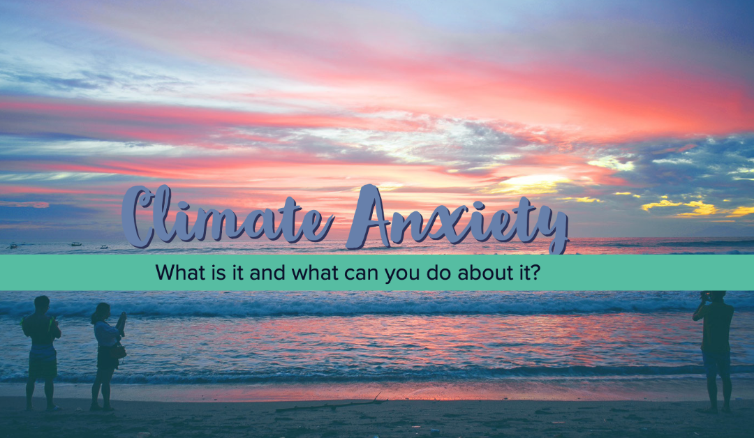 Climate anxiety – What is it and what can you do about it?